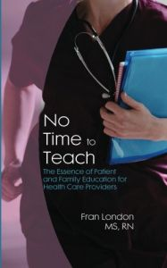 No Time to Teach: The Essence of Patient and Family Education for Health Care Providers by Fran London Ms Rn