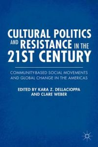 Cultural Politics and Resistance in the 21st Century: Community-Based Social Movements and Global Change in the Americas by Kara Z. Z. Dellacioppa, Clare Weber - Hardcover