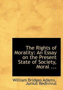 The Rights of Morality: An Essay on the Present State of Society, Moral ... (Large Print Edition) by Junius Redivivus William Bridges Adams - Paperback