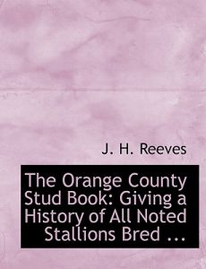 The Orange County Stud Book: Giving a History of All Noted Stallions Bred ... (Large Print Edition) by J. H. Reeves - Paperback