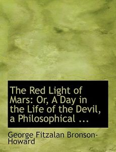 The Red Light of Mars: Or, a Day in the Life of the Devil, a Philosophical ... (Large Print Edition) by George Fitzalan Bronson- Howard - Hardcover