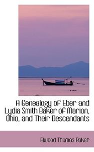 A Genealogy of Eber and Lydia Smith Baker of Marion, Ohio, and Their Descendants by Elwood Thomas Baker - Paperback