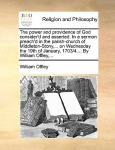 The Power and Providence of God Consider'd and Asserted. in a Sermon Preach'd in the Parish-Church of Middleton-Stony, ... on Wednesday the 19th of Ja by William Offley - Paperback