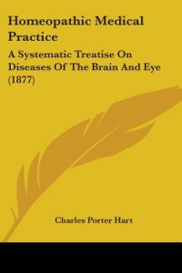 Homeopathic Medical Practice: A Systematic Treatise on Diseases of the Brain and Eye (1877) by Charles Porter Hart - Paperback
