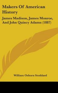 Makers of American History: James Madison, James Monroe, and John Quincy Adams (1887) by William Osborn Stoddard - Hardcover