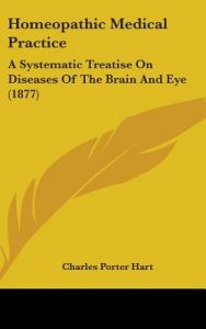 Homeopathic Medical Practice: A Systematic Treatise on Diseases of the Brain and Eye (1877) by Charles Porter Hart - Hardcover