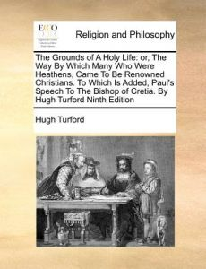 The Grounds of a Holy Life: Or, the Way Which Many Who Were Heathens, Came to Be Renowned Christians. to Which Is Added, Paul's Speech to the B by Hugh Turford - Paperback