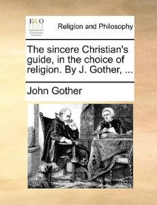 The Sincere Christian's Guide, in the Choice of Religion. J. Gother, ... by John Gother - Paperback