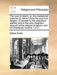 The Cure of Deism: Or, the Mediatorial Scheme Jesus Christ the Only True Religion. in Answer to the Objections Started, and to the Ver by Elisha Smith - Paperback