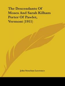 The Descendants of Moses and Sarah Kilham Porter of Pawlet, Vermont (1911) by John Strachan Lawrence - Paperback