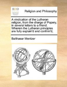 A   Vindication of the Lutheran Religion, from the Charge of Popery, in Several Letters to a Friend. Wherein the Lutheran Principles Are Fully Explain by Balthasar Mentzer - Paperback