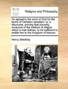 An  Appeal to the Word of God for the Terms of Christian Salvation: Or, a Discourse, Proving That Sincerity, Exclusive of the Method of Religion Which by Henry Stebbing - Paperback