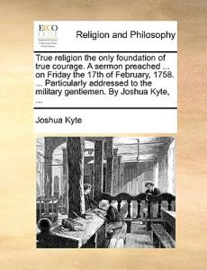 True Religion the Only Foundation of True Courage. a Sermon Preached ... on Friday the 17th of February, 1758. ... Particularly Addressed to the Milit by Joshua Kyte - Paperback