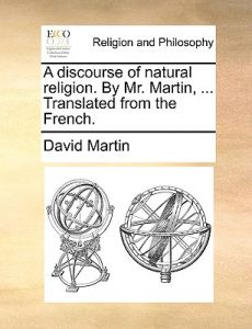 A Discourse of Natural Religion. Mr. Martin, ... Translated from the French. by David Martin - Paperback