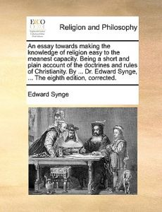 An  Essay Towards Making the Knowledge of Religion Easy to the Meanest Capacity. Being a Short and Plain Account of the Doctrines and Rules of Christi by Edward Synge - Paperback