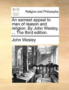 An Earnest Appeal to Men of Reason and Religion. John Wesley, ... the Third Edition. by John Wesley - Paperback