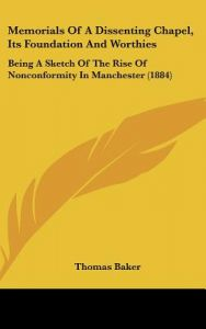 Memorials of a Dissenting Chapel, Its Foundation and Worthies: Being a Sketch of the Rise of Nonconformity in Manchester (1884) by Thomas Baker - Hardcover