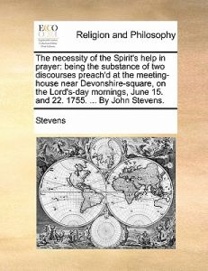 The Necessity of the Spirit's Help in Prayer: Being the Substance of Two Discourses Preach'd at the Meeting-House Near Devonshire-Square, on the Lord' by David Stevens - Paperback