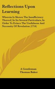 Reflections Upon Learning: Wherein Is Shown the Insufficiency Thereof, in Its Several Particulars, in Order to Evince the Usefulness and Necessit by Gentleman A. Gentleman, Thomas Baker, A. Gentleman - Hardcover
