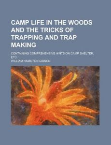 Camp Life in the Woods and the Tricks of Trapping and Trap Making; Containing Comprehensive Hints on Camp Shelter, Etc by William Hamilton Gibson - Paperback