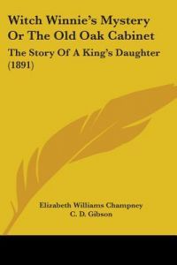 Witch Winnie's Mystery or the Old Oak Cabinet: The Story of a King's Daughter (1891) by Elizabeth W. Champney, C. D. Gibson, J. Wells Champney - Paperback