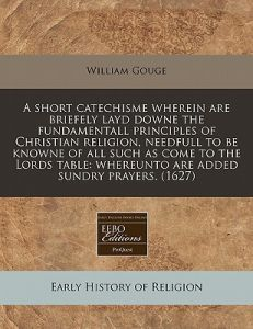 A   Short Catechisme Wherein Are Briefely Layd Downe the Fundamentall Principles of Christian Religion, Needfull to Be Knowne of All Such as Come to t by William Gouge - Paperback
