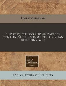 Short Questions and Answeares, Conteining the Summe of Christian Religion (1602) by Robert Openshaw - Paperback