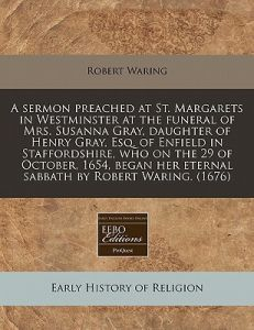 A   Sermon Preached at St. Margarets in Westminster at the Funeral of Mrs. Susanna Gray, Daughter of Henry Gray, Esq. of Enfield in Staffordshire, Who by Robert Waring - Paperback