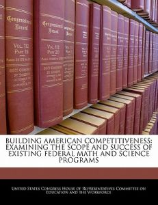 Building American Competitiveness: Examining the Scope and Success of Existing Federal Math and Science Programs by United States Congress House of Represen - Paperback