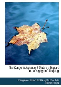 The Congo Independent State: A Report on a Voyage of Enquiry by Anonymous, William Geoffrey Bouchard De Montmorency - Paperback