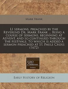 Li Sermons, Preached the Reverend Dr. Mark Frank ... Being a Course of Sermons, Beginning at Advent, and So Continued Through the Festivals. to Whi by Mark Frank - Paperback