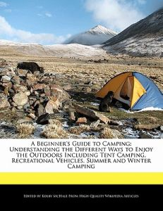 A   Beginner's Guide to Camping: Understanding the Different Ways to Enjoy the Outdoors Including Tent Camping, Recreational Vehicles, Summer and Wint by Kolby McHale - Paperback