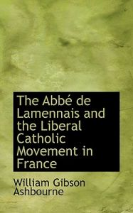 The Abb de Lamennais and the Liberal Catholic Movement in France by William Gibson Ashbourne - Hardcover