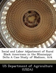 Social and Labor Adjustment of Rural Black Americans in the Mississippi Delta a Case Study of Madison, Ark by  - Paperback