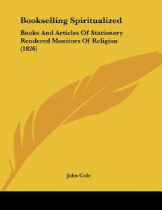 Bookselling Spiritualized: Books and Articles of Stationery Rendered Monitors of Religion (1826) by John Cole - Paperback