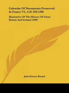 Calendar of Documents Preserved in France V1, A.D. 918-1206: Illustrative of the History of Great Britain and Ireland (1899) by John Horace Round - Paperback