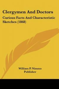 Clergymen and Doctors: Curious Facts and Characteristic Sketches (1868) by P. Nimmo Pub William P. Nimmo Publisher, William P Nimmo Publisher - Paperback