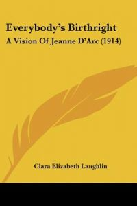 Everybody's Birthright: A Vision of Jeanne D'Arc (1914) by Clara Elizabeth Laughlin - Paperback