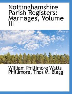 Nottinghamshire Parish Registers: Marriages, Volume III by W. P. Phillimore, Thos M. Blagg, William Phillimore Watts Phillimore - Paperback