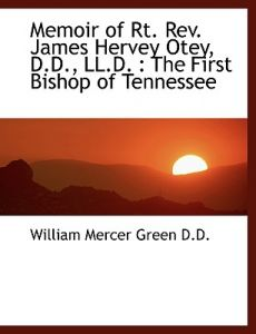 Memoir of Rt. REV. James Hervey Otey, D.D., LL.D.: The First Bishop of Tennessee by William Mercer Green - Paperback