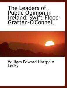 The Leaders of Public Opinion in Ireland: Swift-Flood-Grattan-O'Connell by William Edward Hartpole Lecky - Hardcover
