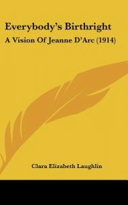 Everybody's Birthright: A Vision of Jeanne D'Arc (1914) by Clara Elizabeth Laughlin - Hardcover