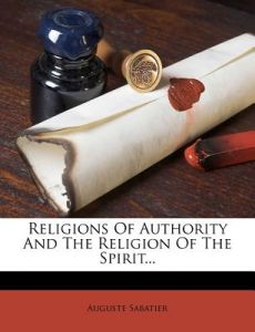 Religions of Authority and the Religion of the Spirit... by Auguste Sabatier - Paperback