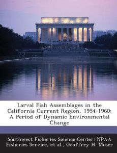 Larval Fish Assemblages in the California Current Region, 1954-1960: A Period of Dynamic Environmental Change by Geoffrey H. Moser, Southwest Fisheries Science Center Npaa, Et Al - Paperback