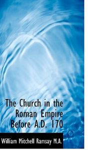 The Church in the Roman Empire Before A.D. 170 by William Mitchell Ramsay - Paperback