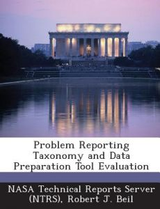 Problem Reporting Taxonomy and Data Preparation Tool Evaluation by Robert J. Beil, Nasa Technical Reports Server (Ntrs) - Paperback