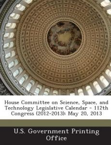 House Committee on Science, Space, and Technology Legislative Calendar - 112th Congress (2012-2013): May 20, 2013 by U S Government Printing Office - Paperback