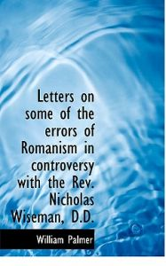 Letters on Some of the Errors of Romanism in Controversy with the REV. Nicholas Wiseman, D.D. by William Palmer - Hardcover