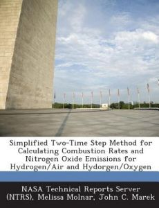 Simplified Two-Time Step Method for Calculating Combustion Rates and Nitrogen Oxide Emissions for Hydrogen/Air and Hydorgen/Oxygen by Melissa Molnar, John C. Marek, Nasa Technical Reports Server (Ntrs) - Paperback