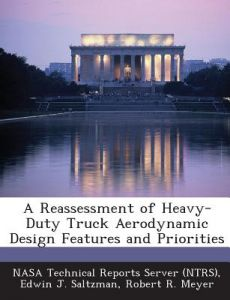 A Reassessment of Heavy-Duty Truck Aerodynamic Design Features and Priorities by Edwin J. Saltzman, Robert R. Meyer, Nasa Technical Reports Server (Ntrs) - Paperback